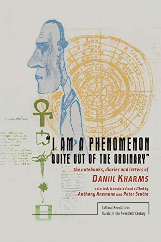 9781618113726: I Am a Phenomenon Quite Out of the Ordinary: The Notebooks, Diaries and Letters of Daniil Kharms (Cultural Revolutions: Russia in the Twentieth Century)