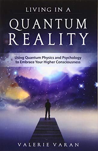 Living in a Quantum Reality: Using Quantum Physics and Psychology to Embrace Your Higher ...
