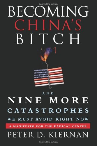 9781618580054: Becoming China's Bitch: And Nine More Catastrophes We Must Avoid Right Now