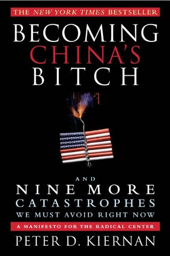 9781618580115: Becoming China's Bitch: And Nine More Catastrophes We Must Avoid Right Now
