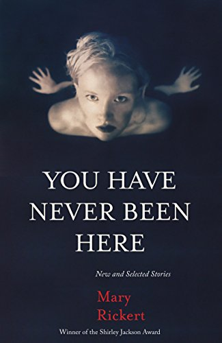 You Have Never Been Here: New and Selected Stories: Rickert, Mary