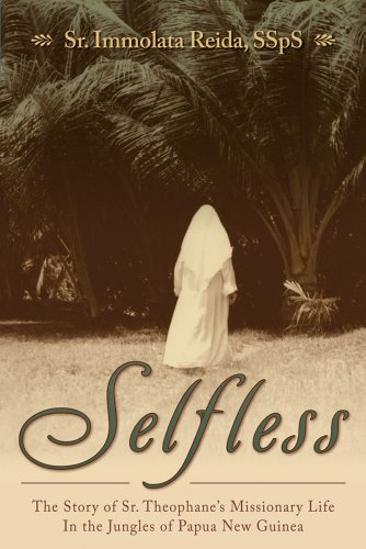 Selfless: The Story of Sr. Theophane's Missionary Life in the Jungles of Papua New Guinea: ...