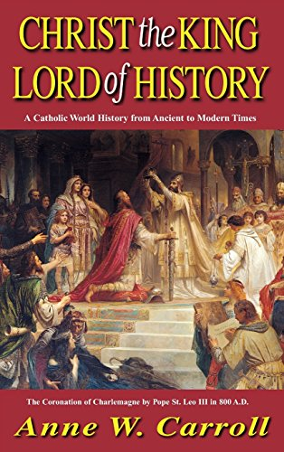 9781618909954: Christ The King Lord Of History: A Catholic World History from Ancient to Modern Times