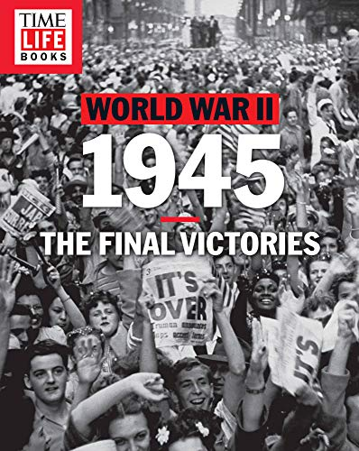 Time-Life World War II: 1945: The Final Victories: Time-Life Books