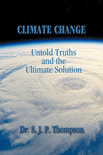 Climate Change: Untold Truths and the Ultimate Solution: Dr S. J. P. Thompson