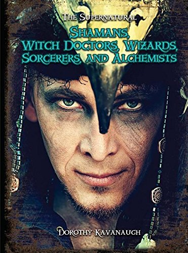 Shamans, Witch Doctors, Wizards, Sorcerers, and Alchemists (The Supernatural): Dorothy Kavanaugh