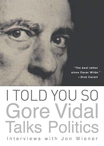 I Told You So: Gore Vidal Talks Politics: Interviews with Jon Wiener: Gore Vidal