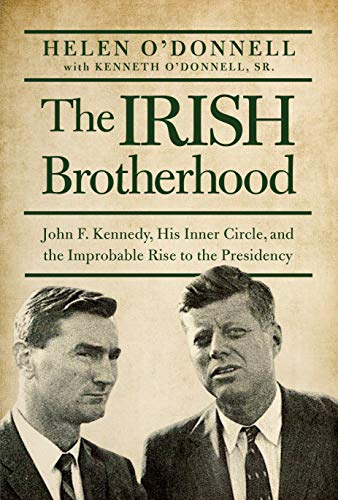 The Irish Brotherhood: John F. Kennedy, His Inner Circle, and the Improbable Rise to the Presidency...