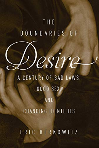 The Boundaries of Desire: Bad Laws, Good Sex, and Changing Identities: Berkowitz, Eric