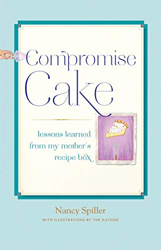 Compromise Cake: Lessons Learned from My Mother's Recipe Box: Spiller, Nancy