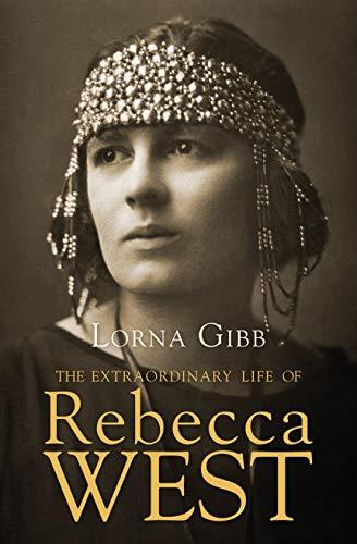 The Extraordinary Life of Rebecca West: A Biography: Gibb, Lorna