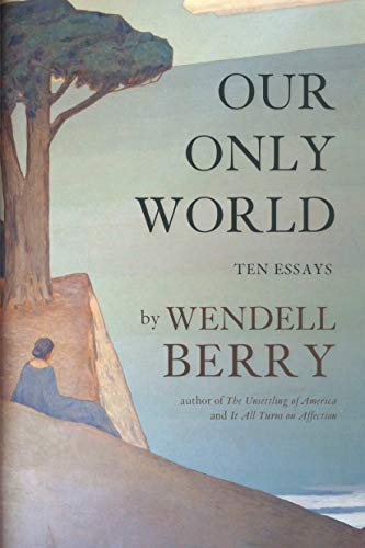 Our Only World: Ten Essays: Wendell Berry