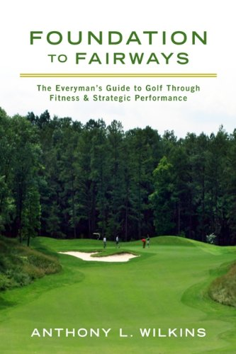 Foundation to Fairways: The Everymans Guide to Golf Through Fitness & Strategic Performance: ...