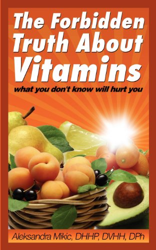 The Forbidden Truth About Vitamins: what you don't know will hurt you: Mikic, Aleksandra