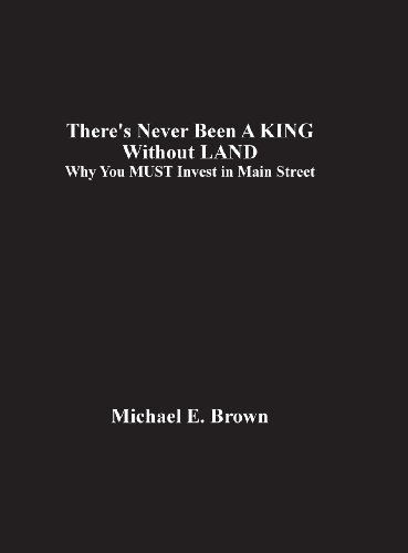 There's Never Been a King Without Land: Why You Must Invest in Main Street (1619337606) by Brown, Michael E.