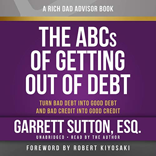 Rich Dad Advisors: The ABCs of Getting Out of Debt: Turn Bad Debt into Good Debt and Bad Credit into Good Credit (Rich Dad's Advisors (Audio)) (1619697335) by Garrett Sutton