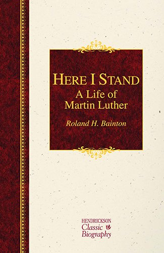 Here I Stand: A Life of Martin Luther (Hendrickson Classic Biographies): Bainton, Roland H.