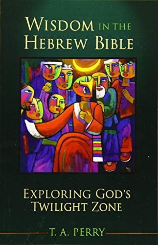 Wisdom in the Hebrew Bible: Exploring God's Twilight Zone: Perry, T. A.