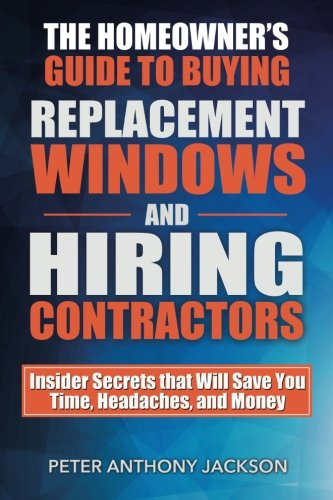 9781619849686: The Homeowner's Guide to Buying Replacement Windows and Hiring Contractors: Insider Secrets that Will Save You Time, Headaches, and Money