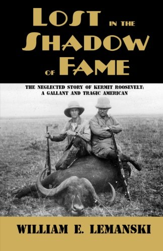 9781620060117: Lost in the Shadow of Fame: The Neglected Story of Kermit Roosevelt; A Gallant and Tragic American
