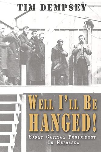 Well I'll Be Hanged: Early Capital Punishment in Nebraska: Tim Dempsey