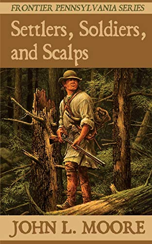Settlers, Soldiers & Scalps: True Stories about Settlers, Soldiers, Indians & Outlaws on the Penn...