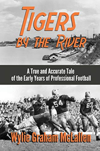 Tigers by the River: A True and Accurate Tale of the Early Days of Pro Football: Wylie Graham ...
