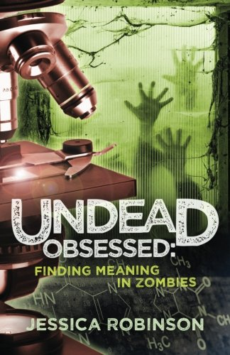 Undead Obsessed: Finding Meaning in Zombies: Jessica Robinson
