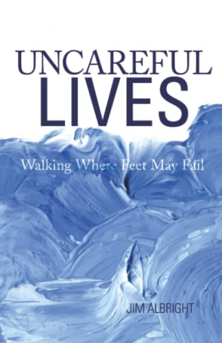 Uncareful Lives: Walking Where Feet May Fail: Jim Albright