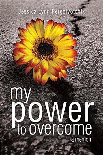 My Power To Overcome: Pereplyotchik, Jessica Lynn