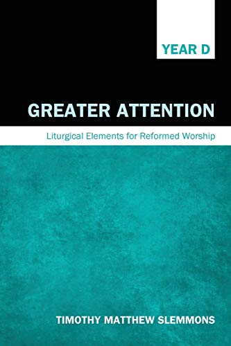 Greater Attention: Liturgical Elements for Reformed Worship, Year D: Timothy Matthew Slemmons