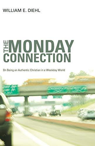 The Monday Connection: On Being an Authentic Christian in a Weekday World: William E. Diehl