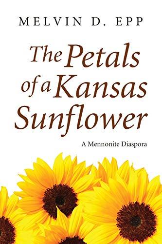 The Petals of a Kansas Sunflower: A Mennonite Diaspora: Epp, Melvin D.
