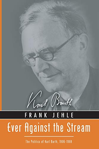 Ever Against the Stream: The Politics of Karl Barth, 1906-1968: Jehle, Frank