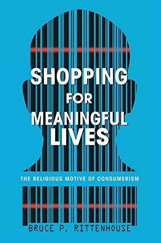 Shopping for Meaningful Lives: The Religious Motive of Consumerism: Rittenhouse, Bruce P.