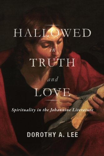 Hallowed in Truth and Love: Spirituality in the Johannine Literature: Lee, Dorothy