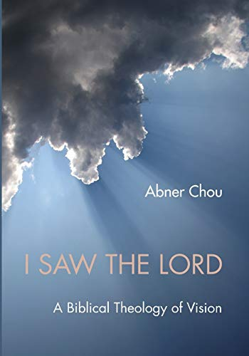 I Saw the Lord: A Biblical Theology of Vision: Abner Chou