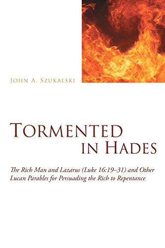 9781620323908: Tormented in Hades: The Rich Man and Lazarus (Luke 16:19-31) and Other Lucan Parables for Persuading the Rich to Repentance