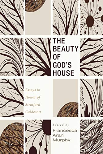 The Beauty of God's House: Essays in Honor of Stratford Caldecott
