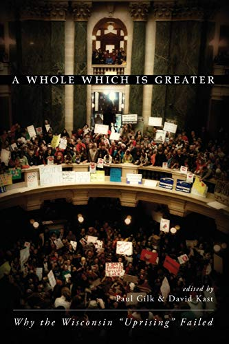 A Whole Which Is Greater: Why the Wisconsin Uprising Failed: Paul Gilk (Editor), David Kast (Editor...