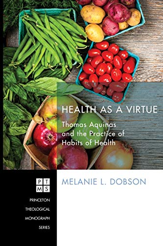 9781620325612: Health as a Virtue: Thomas Aquinas and the Practice of Habits of Health (Princeton Theological Monographs)