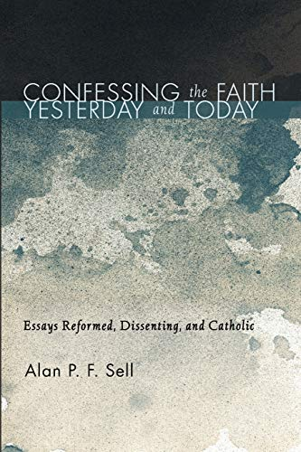 Confessing the Faith Yesterday and Today: Essays Reformed, Dissenting, and Catholic: Alan P.F. Sell