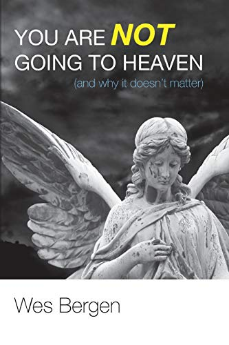 9781620326121: You Are Not Going to Heaven (and why it doesn't matter):