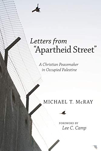 Letters from Apartheid Street: A Christian Peacemaker in Occupied Palestine: McRay, Michael T.
