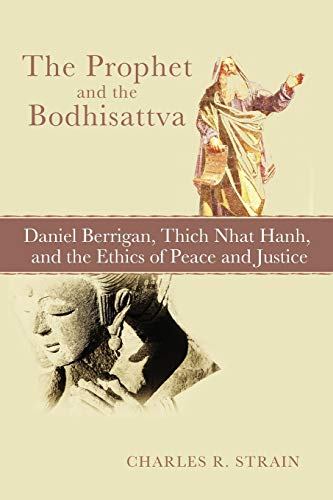 The Prophet and the Bodhisattva: Daniel Berrigan, Thich Nhat Hanh, and the Ethics of Peace and ...