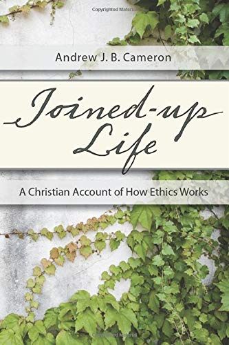 Joined-Up Life: A Christian Account of How Ethics Works: Cameron, Andrew J. B.