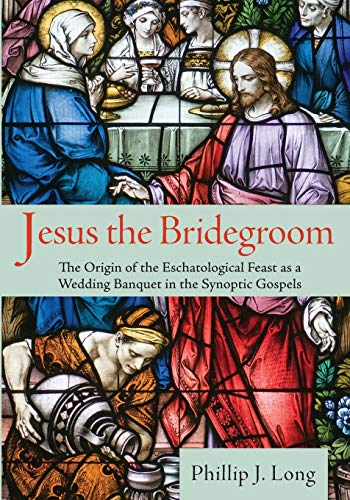 Jesus the Bridegroom: The Origin of the Eschatological Feast as a Wedding Banquet in the Synoptic ...