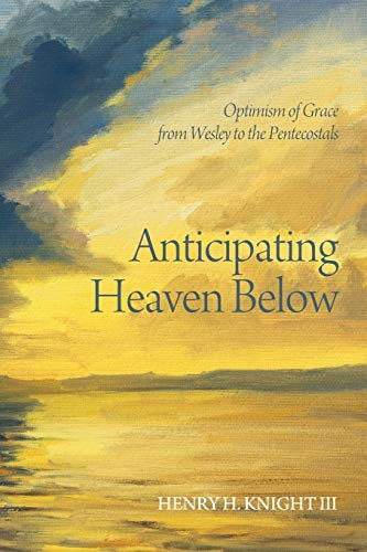 Anticipating Heaven Below: Optimism of Grace from Wesley to the Pentecostals: Henry H. Knight III