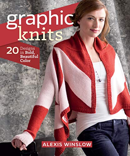 Graphic Knits: 20 Designs in Bold, Beautiful Color: Winslow, Alexis