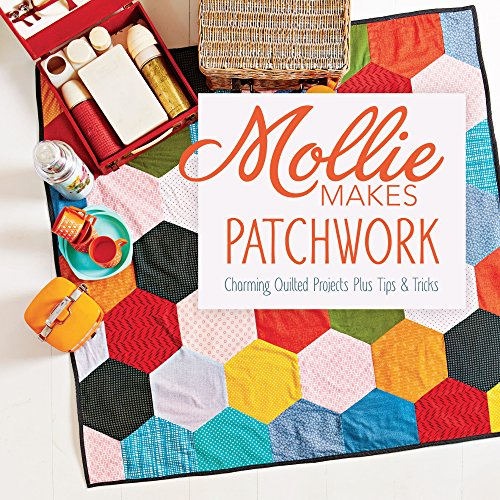 Mollie Makes Patchwork: Charming Quilted Projects Plus Tips & Tricks: Mollie Makes